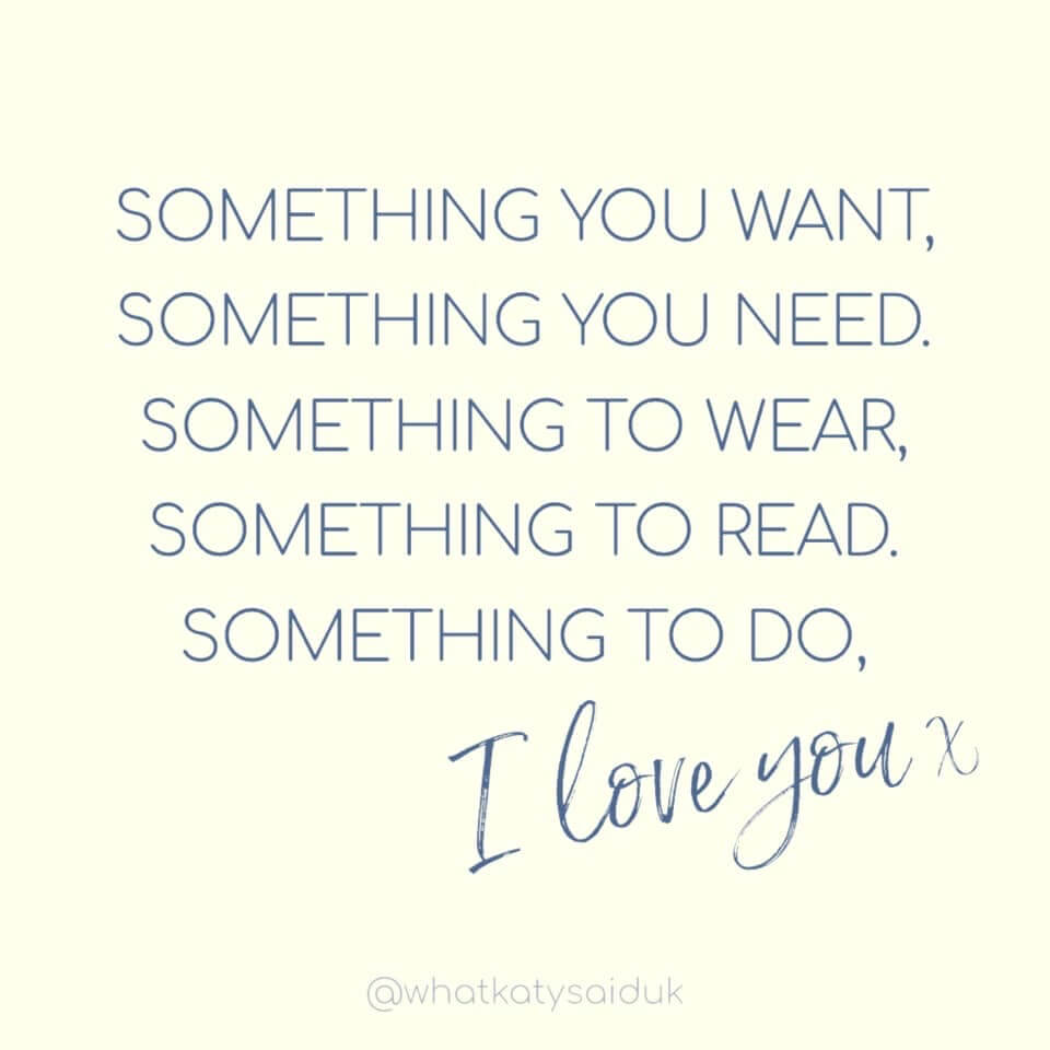 A image of text which reads: Something you want Something you need Something to wear Something to read Something to do, I love you x